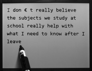 """I don't really believe the subjects we study at school really help with what I need to know after I leave"""